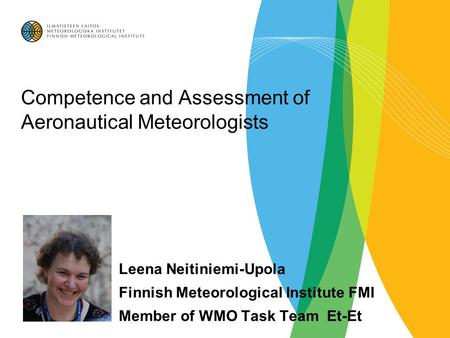 Competence and Assessment of Aeronautical Meteorologists Leena Neitiniemi-Upola Finnish Meteorological Institute FMI Member of WMO Task Team Et-Et.