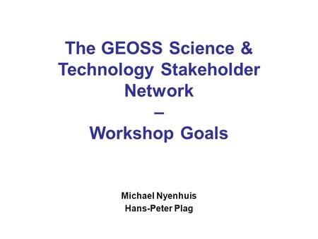 The GEOSS Science & Technology Stakeholder Network – Workshop Goals Michael Nyenhuis Hans-Peter Plag.