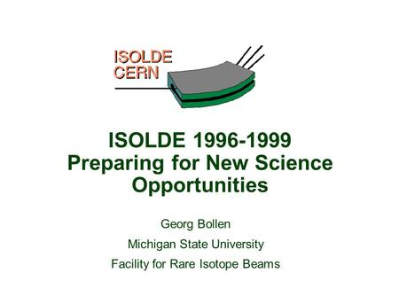 Georg Bollen Michigan State University Facility for Rare Isotope Beams ISOLDE 1996-1999 Preparing for New Science Opportunities.