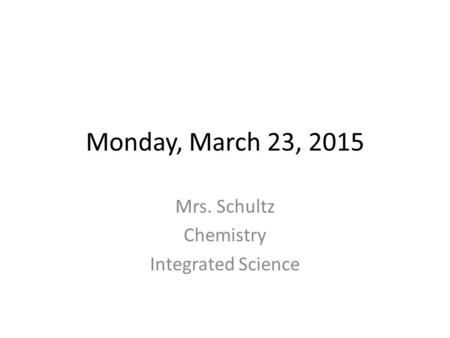 Monday, March 23, 2015 Mrs. Schultz Chemistry Integrated Science.