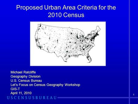 1 Proposed Urban Area Criteria for the 2010 Census Michael Ratcliffe Geography Division U.S. Census Bureau Let's Focus on Census Geography Workshop GIS-T.