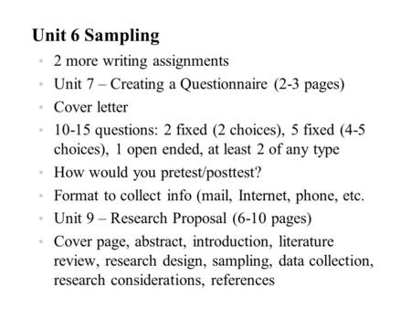 Unit 6 Sampling 2 more writing assignments Unit 7 – Creating a Questionnaire (2-3 pages) Cover letter 10-15 questions: 2 fixed (2 choices), 5 fixed (4-5.