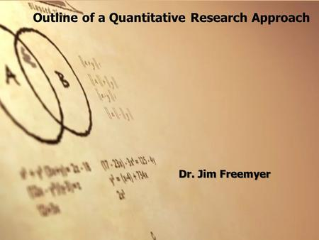 Outline of a Quantitative Research Approach Dr. Jim Freemyer.