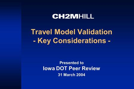 Travel Model Validation - Key Considerations - Presented to Iowa DOT Peer Review 31 March 2004.