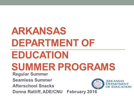 ARKANSAS DEPARTMENT OF EDUCATION SUMMER PROGRAMS Regular Summer Seamless Summer Afterschool Snacks Donna Ratliff, ADE/CNU February 2016.