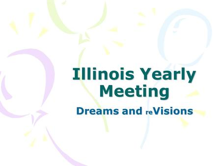 "Illinois Yearly Meeting Dreams and re Visions. Illinois Yearly Meeting December 2001 vision workshop: ""What is the future of our historic yearly meeting."