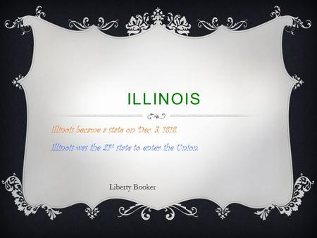 ILLINOIS Illinois became a state on Dec. 3, 1818. Illinois was the 21 st state to enter the Union. Liberty Booker.