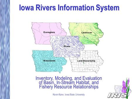 Iowa Rivers Information System Inventory, Modeling, and Evaluation of Basin, In-Stream Habitat, and Fishery Resource Relationships Kevin Kane, Iowa State.