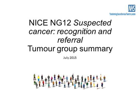 NICE NG12 Suspected cancer: recognition and referral Tumour group summary July 2015.