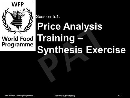 PAT Price Analysis Training – Synthesis Exercise Session 5.1. WFP Markets Learning Programme5.1. 1 Price Analysis Training.