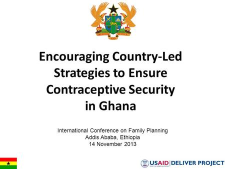 Encouraging Country-Led Strategies to Ensure Contraceptive Security in Ghana International Conference on Family Planning Addis Ababa, Ethiopia 14 November.