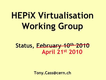 HEPiX Virtualisation Working Group Status, February 10 th 2010 April 21 st 2010.