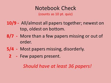 Notebook Check (counts as 10 pt. quiz) 10/9 - All/almost all papers together; newest on top, oldest on bottom. 8/7 - More than a few papers missing or.
