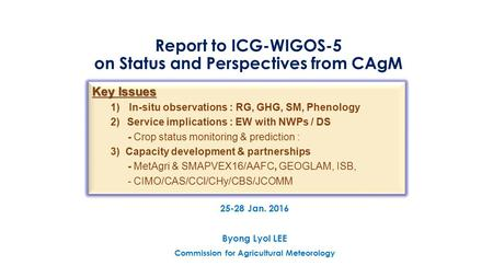 Report to ICG-WIGOS-5 on Status and Perspectives from CAgM 25-28 Jan. 2016 Byong Lyol LEE Commission for Agricultural Meteorology Key Issues 1)In-situ.