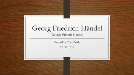 Georg Friedrich Händel (George Frideric Handel) Created by Tyler Brady MUSC 1010.