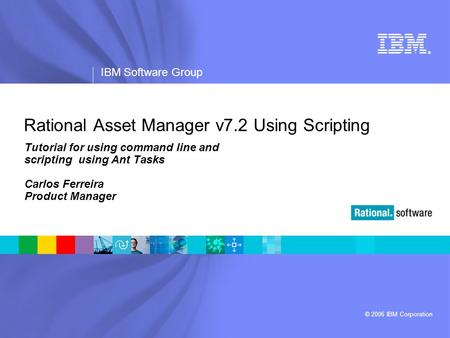 ® IBM Software Group © 2006 IBM Corporation Rational Asset Manager v7.2 Using Scripting Tutorial for using command line and scripting using Ant Tasks Carlos.