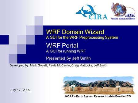 NOAA's Earth System Research Lab in Boulder, CO WRF Domain Wizard A GUI for the WRF Preprocessing System WRF Portal A GUI for running WRF Presented by.