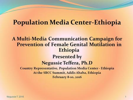 Population Media Center-Ethiopia A Multi-Media Communication Campaign for Prevention of Female Genital Mutilation in Ethiopia Presented by Negussie Teffera,
