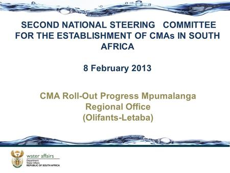 SECOND NATIONAL STEERING COMMITTEE FOR THE ESTABLISHMENT OF CMAs IN SOUTH AFRICA 8 February 2013 CMA Roll-Out Progress Mpumalanga Regional Office (Olifants-Letaba)