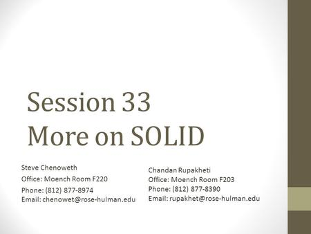 Session 33 More on SOLID Steve Chenoweth Office: Moench Room F220 Phone: (812) 877-8974   Chandan Rupakheti Office: Moench.