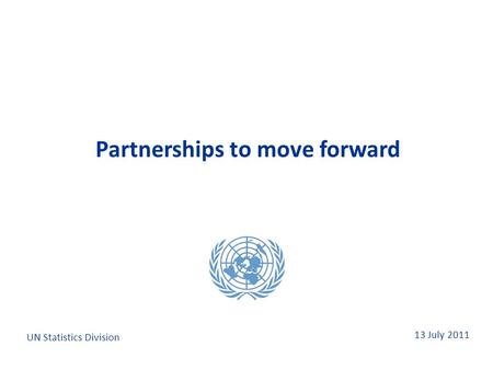13 July 2011 Partnerships to move forward UN Statistics Division.