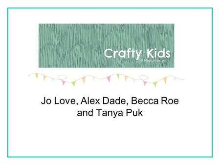 Jo Love, Alex Dade, Becca Roe and Tanya Puk. Who are we writing for? Crafty Kids is a parent and child friendly website that they can use together. The.