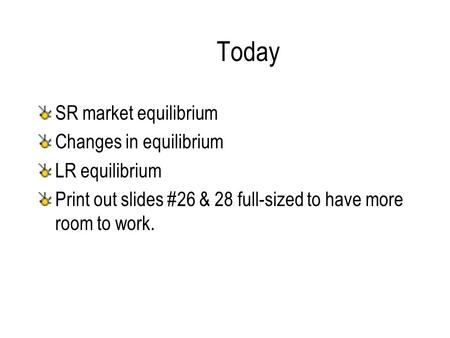 Today SR market equilibrium Changes in equilibrium LR equilibrium Print out slides #26 & 28 full-sized to have more room to work.