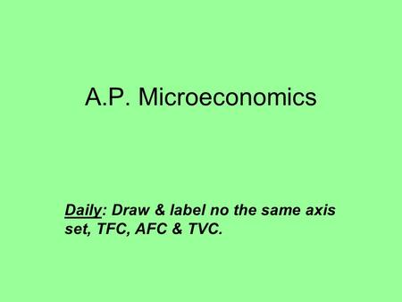 A.P. Microeconomics Daily: Draw & label no the same axis set, TFC, AFC & TVC.