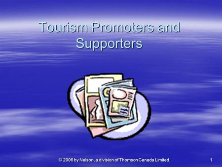 1 © 2006 by Nelson, a division of Thomson Canada Limited. Tourism Promoters and Supporters.