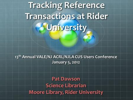 Tracking Reference Transactions at Rider University 13 th Annual VALE/NJ ACRL/NJLA CUS Users Conference January 5, 2012 Pat Dawson Science Librarian Moore.