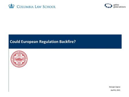 Could European Regulation Backfire? Georges Ugeux April 8, 2015.
