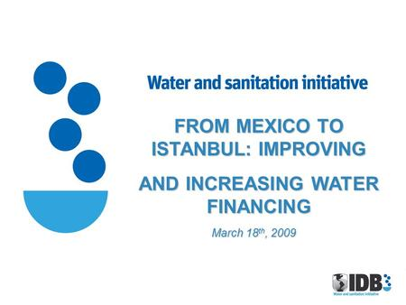 FROM MEXICO TO ISTANBUL: IMPROVING AND INCREASING WATER FINANCING March 18 th, 2009.