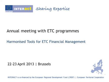 Annual meeting with ETC programmes 22-23 April 2013 | Brussels Harmonised Tools for ETC Financial Management.
