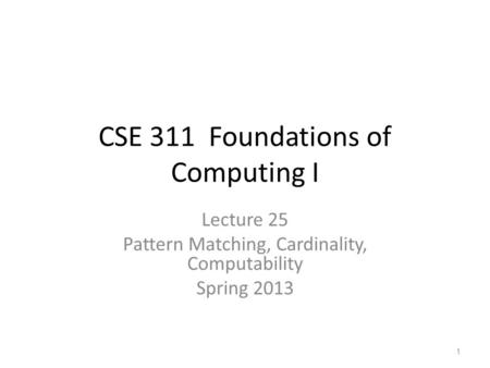CSE 311 Foundations of Computing I Lecture 25 Pattern Matching, Cardinality, Computability Spring 2013 1.