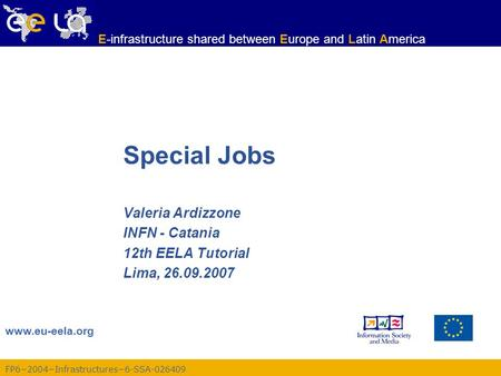 Www.eu-eela.org E-infrastructure shared between Europe and Latin America FP6−2004−Infrastructures−6-SSA-026409 Special Jobs Valeria Ardizzone INFN - Catania.