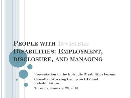 P EOPLE WITH I NVISIBLE D ISABILITIES : E MPLOYMENT, DISCLOSURE, AND MANAGING Presentation to the Episodic Disabilities Forum Canadian Working Group on.