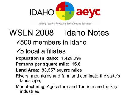 WSLN 2008 Idaho Notes 500 members in Idaho 5 local affiliates Population in Idaho: 1,429,096 Persons per square mile: 15.6 Land Area: 83,557 square miles.