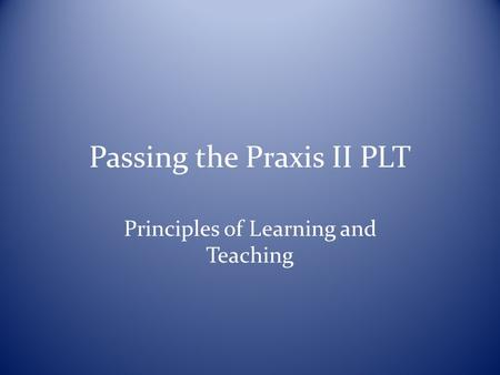 Passing the Praxis II PLT Principles of Learning and Teaching.
