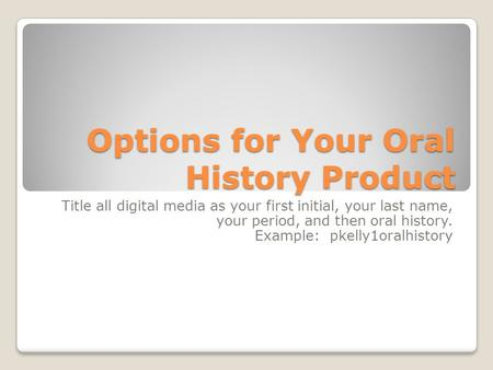Options for Your Oral History Product Title all digital media as your first initial, your last name, your period, and then oral history. Example: pkelly1oralhistory.