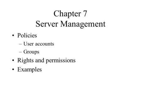 Chapter 7 Server Management Policies –User accounts –Groups Rights and permissions Examples.