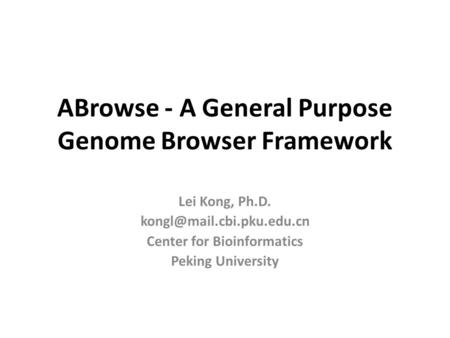 Lei Kong, Ph.D. Center for Bioinformatics Peking University ABrowse - A General Purpose Genome Browser Framework.