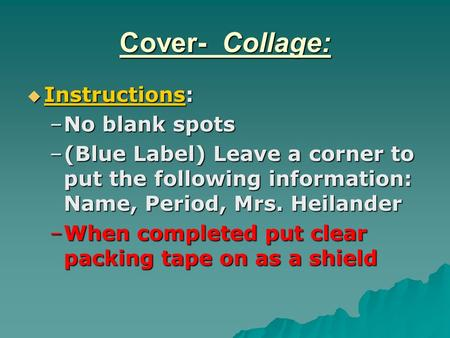 Cover- Collage:  Instructions: –No blank spots –(Blue Label) Leave a corner to put the following information: Name, Period, Mrs. Heilander –When completed.