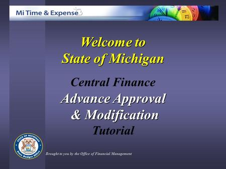 Welcome to State of Michigan Central Finance Advance Approval & Modification & Modification Tutorial Brought to you by the Office of Financial Management.