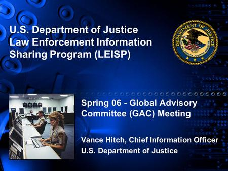 U.S. Department of Justice Law Enforcement Information Sharing Program (LEISP) Spring 06 - Global Advisory Committee (GAC) Meeting Vance Hitch, Chief Information.