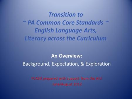 Transition to ~ PA Common Core Standards ~ English Language Arts, Literacy across the Curriculum An Overview: Background, Expectation, & Exploration FCASD.