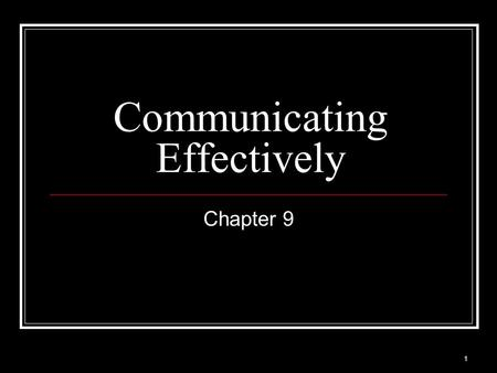 1 Communicating Effectively Chapter 9. 2 Learn to Listen.... You don't learn anything from hearing yourself talk. from Love by Leo Buscaglia.