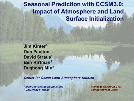 1 Seasonal Prediction with CCSM3.0: Impact of Atmosphere and Land Surface Initialization Jim Kinter 1 Dan Paolino David Straus 1 Ben Kirtman 2 Dughong.