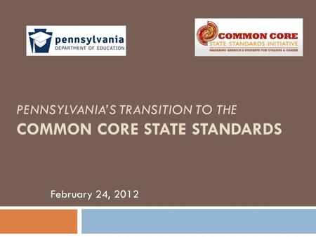 PENNSYLVANIA'S TRANSITION TO THE COMMON CORE STATE STANDARDS February 24, 2012.
