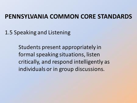 PENNSYLVANIA COMMON CORE STANDARDS 1.5 Speaking and Listening Students present appropriately in formal speaking situations, listen critically, and respond.