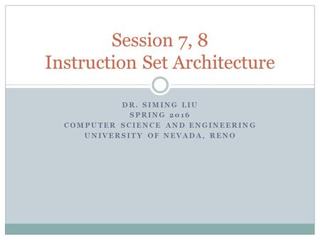 DR. SIMING LIU SPRING 2016 COMPUTER SCIENCE AND ENGINEERING UNIVERSITY OF NEVADA, RENO Session 7, 8 Instruction Set Architecture.